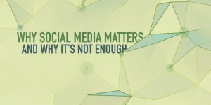 Social Media Matters…And Why It's Not Enough