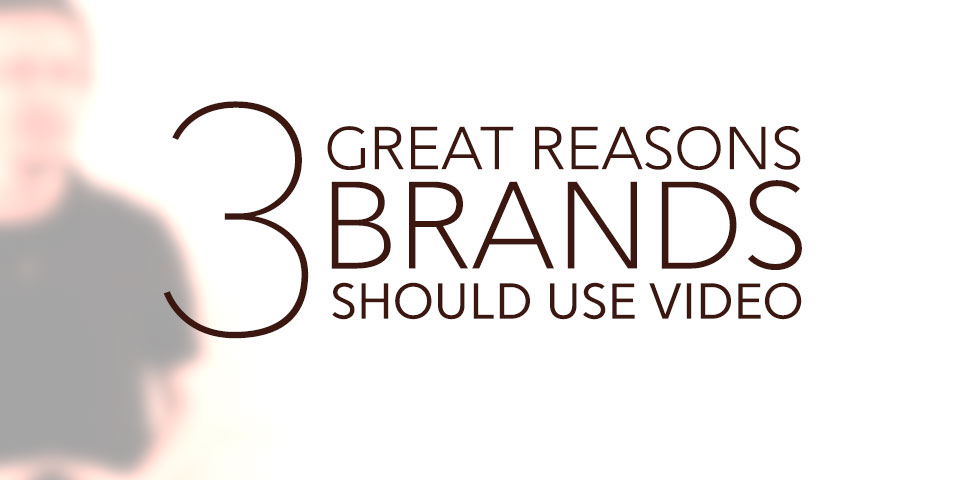 3 Great Reasons Brands Should Use Video
