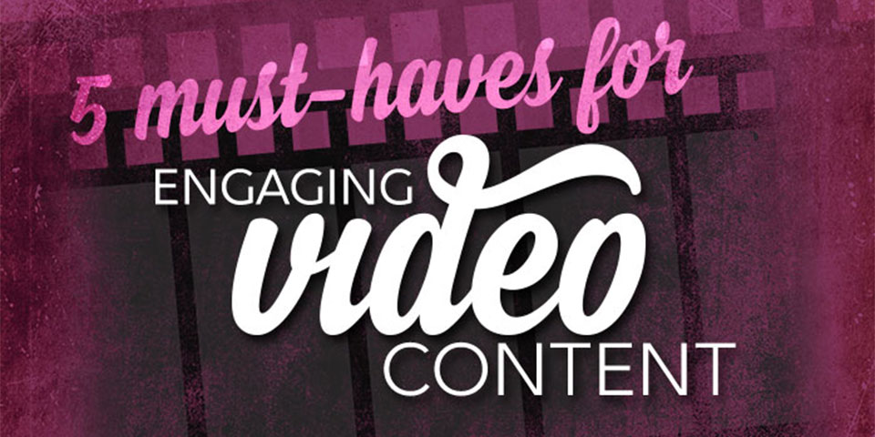 5 Must Haves for Engaging Video Content